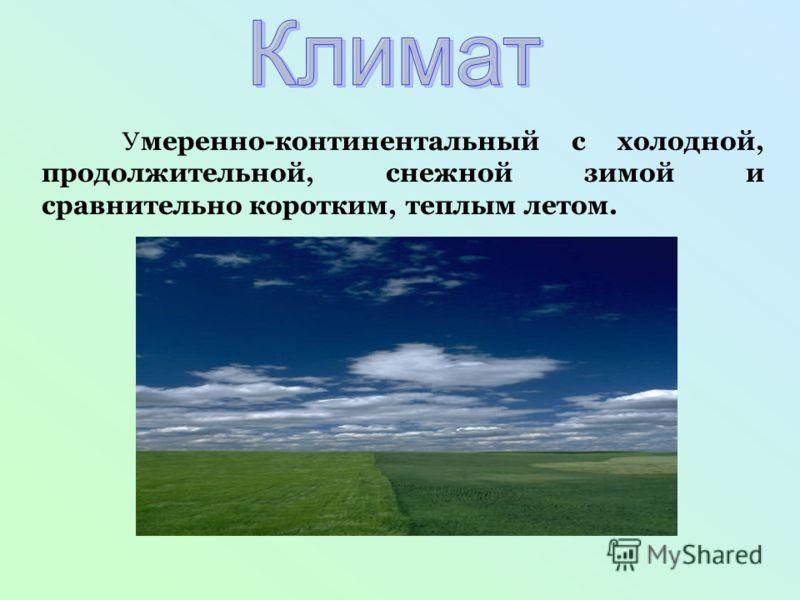У меренно-континентальный с холодной, продолжительной, снежной зимой и сравнительно коротким, теплым летом.