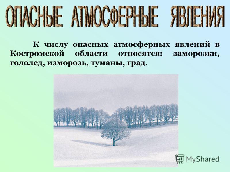 К числу опасных атмосферных явлений в Костромской области относятся: заморозки, гололед, изморозь, туманы, град.