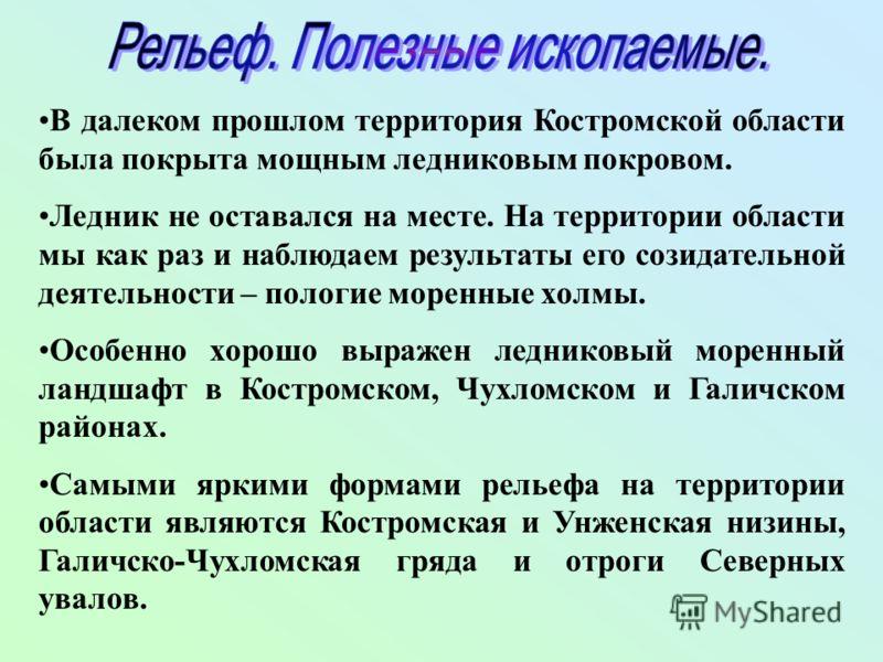 В далеком прошлом территория Костромской области была покрыта мощным ледниковым покровом. Ледник не оставался на месте. На территории области мы как раз и наблюдаем результаты его созидательной деятельности – пологие моренные холмы. Особенно хорошо в