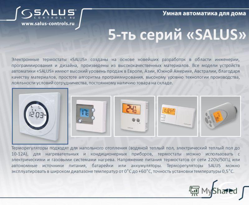 5-ть серий «SALUS» Электронные термостаты «SALUS» созданы на основе новейших разработок в области инженерии, программирования и дизайна, произведены из высококачественных материалов. Все модели устройств автоматики «SALUS» имеют высокий уровень прода