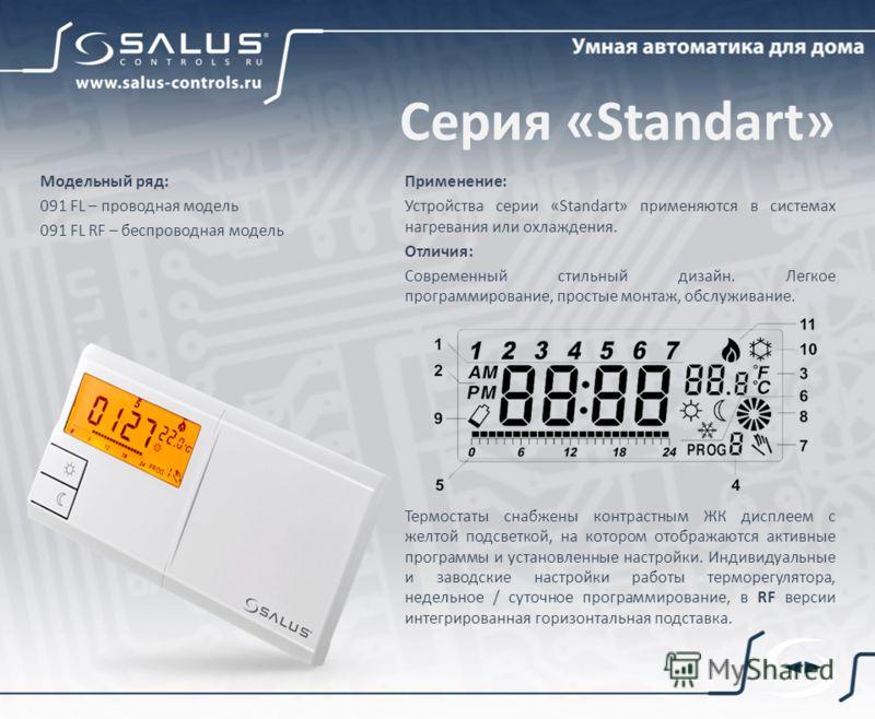 Серия «Standart» Применение: Устройства серии «Standart» применяются в системах нагревания или охлаждения. Отличия: Современный стильный дизайн. Легкое программирование, простые монтаж, обслуживание. Термостаты снабжены контрастным ЖК дисплеем с желт