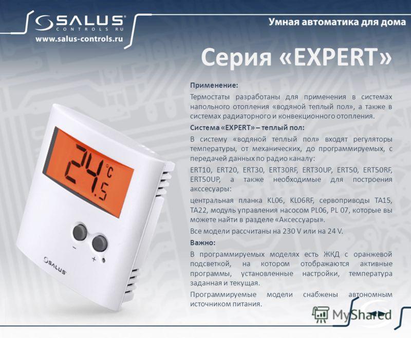 Серия «EXPERT» Применение: Термостаты разработаны для применения в системах напольного отопления «водяной теплый пол», а также в системах радиаторного и конвекционного отопления. Система «EXPERT» – теплый пол: В систему «водяной теплый пол» входят ре