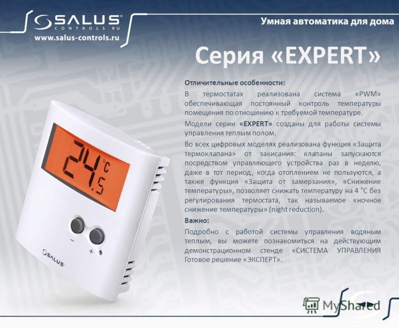 Серия «EXPERT» Отличительные особенности: В термостатах реализована система «PWM» обеспечивающая постоянный контроль температуры помещения по отношению к требуемой температуре. Модели серии «EXPERT» созданы для работы системы управления теплым полом.