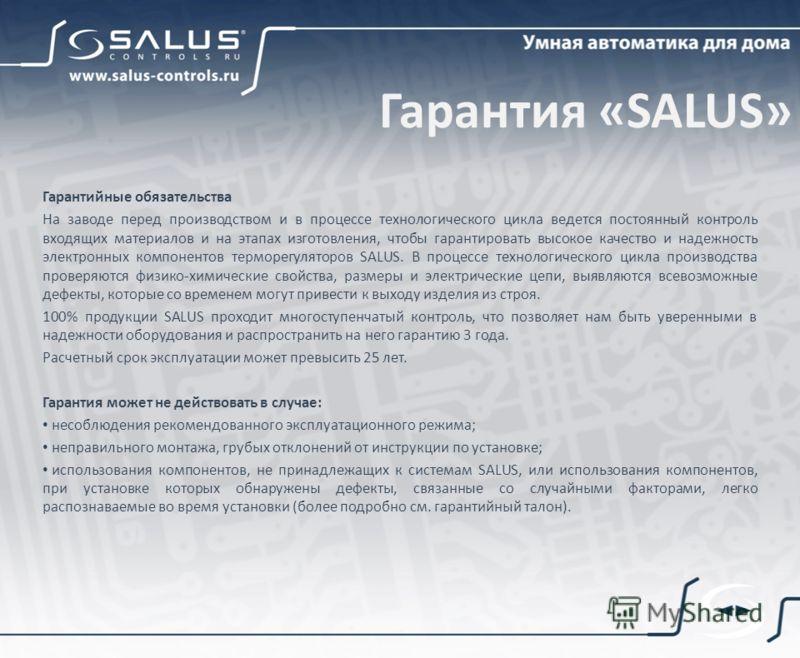 Гарантия «SALUS» Гарантийные обязательства На заводе перед производством и в процессе технологического цикла ведется постоянный контроль входящих материалов и на этапах изготовления, чтобы гарантировать высокое качество и надежность электронных компо