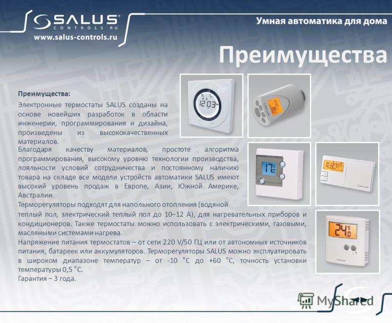 Преимущества: Электронные термостаты SALUS созданы на основе новейших разработок в области инженерии, программирования и дизайна, произведены из высококачественных материалов. Благодаря качеству материалов, простоте алгоритма программирования, высоко