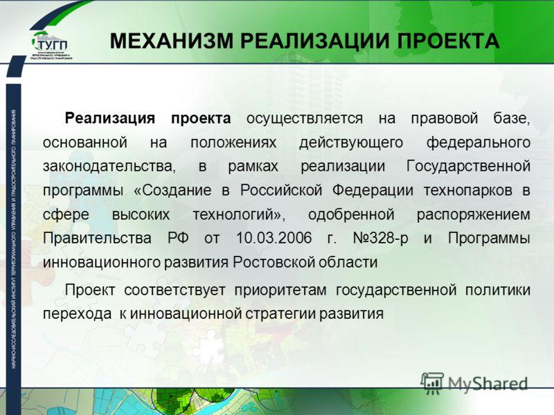 МЕХАНИЗМ РЕАЛИЗАЦИИ ПРОЕКТА Реализация проекта осуществляется на правовой базе, основанной на положениях действующего федерального законодательства, в рамках реализации Государственной программы «Создание в Российской Федерации технопарков в сфере вы