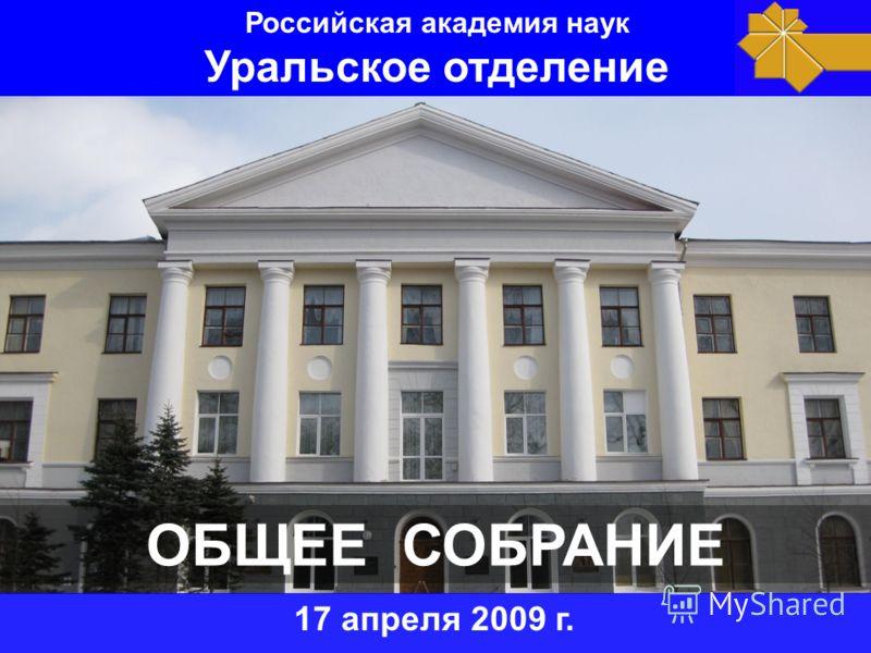 ОБЩЕЕ СОБРАНИЕ 17 апреля 2009 г. Российская академия наук Уральское отделение