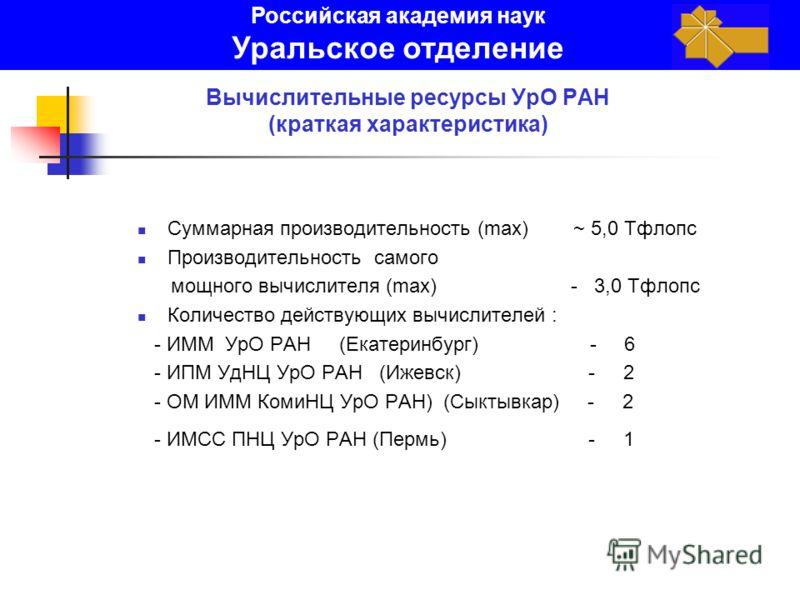Вычислительные ресурсы УрО РАН (краткая характеристика) Суммарная производительность (max) ~ 5,0 Тфлопс Производительность самого мощного вычислителя (max) - 3,0 Тфлопс Количество действующих вычислителей : - ИММ УрО РАН (Екатеринбург) - 6 - ИПМ УдНЦ