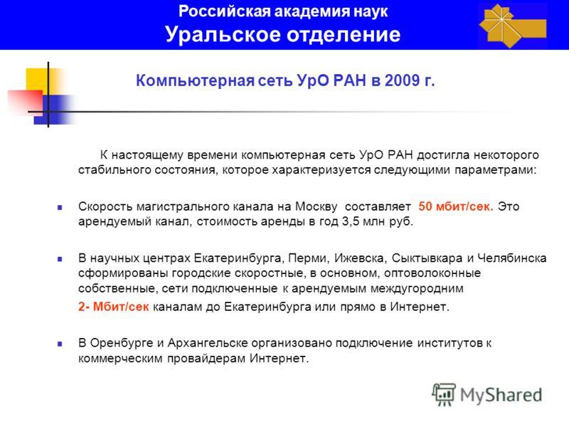Компьютерная сеть УрО РАН в 2009 г. К настоящему времени компьютерная сеть УрО РАН достигла некоторого стабильного состояния, которое характеризуется следующими параметрами: Скорость магистрального канала на Москву составляет 50 мбит/сек. Это арендуе