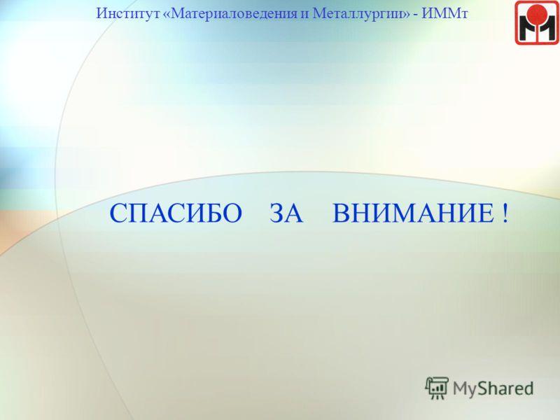 СПАСИБО ЗА ВНИМАНИЕ ! Институт «Материаловедения и Металлургии» - ИММт