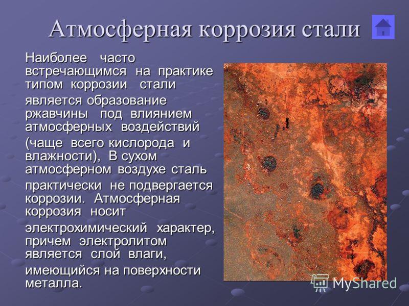 Атмосферная коррозия стали Наиболее часто встречающимся на практике типом коррозии стали является образование ржавчины под влиянием атмосферных воздействий (чаще всего кислорода и влажности), В сухом атмосферном воздухе сталь практически не подвергае