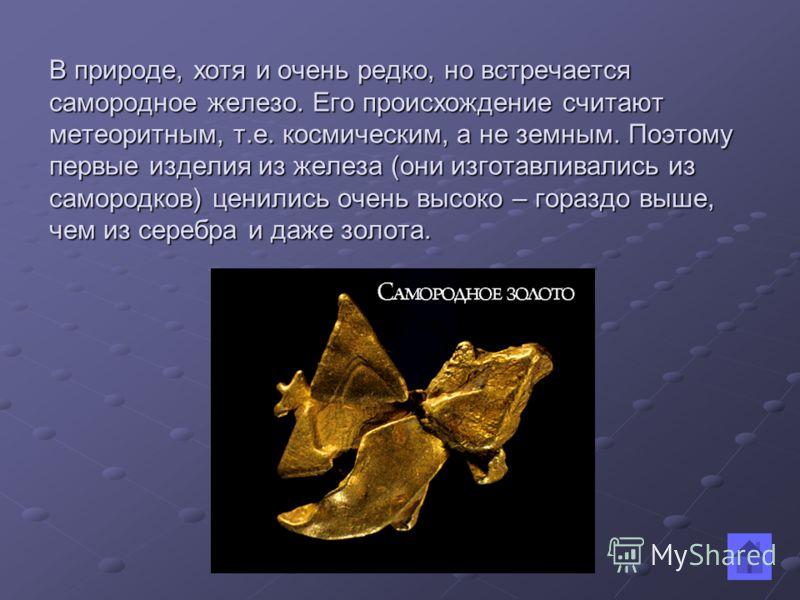 В природе, хотя и очень редко, но встречается самородное железо. Его происхождение считают метеоритным, т.е. космическим, а не земным. Поэтому первые изделия из железа (они изготавливались из самородков) ценились очень высоко – гораздо выше, чем из с