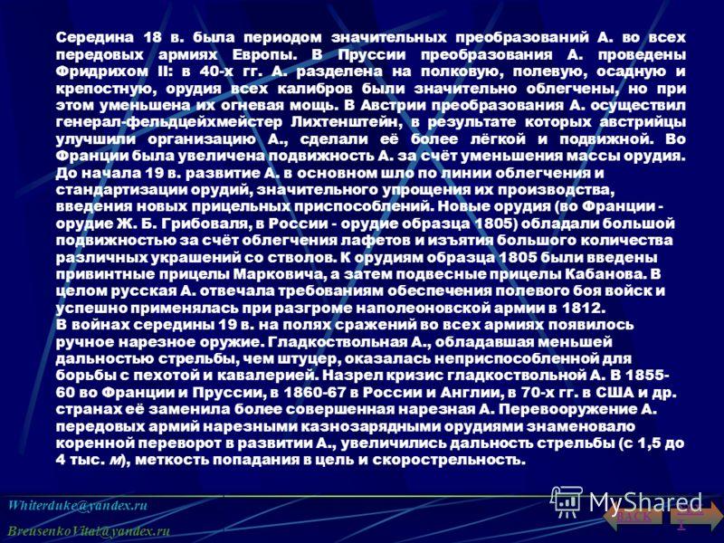 Whiterduke@yandex.ru BreusenkoVital@yandex.ru NEX T BACK Середина 18 в. была периодом значительных преобразований А. во всех передовых армиях Европы. В Пруссии преобразования А. проведены Фридрихом II: в 40-х гг. А. разделена на полковую, полевую, ос