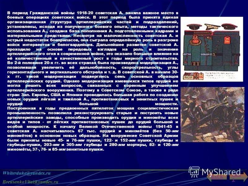 Whiterduke@yandex.ru BreusenkoVital@yandex.ru NEX T BACK В период Гражданской войны 1918-20 советская А. заняла важное место в боевых операциях советских войск. В этот период была принята единая организационная структура артиллерийских частей и подра