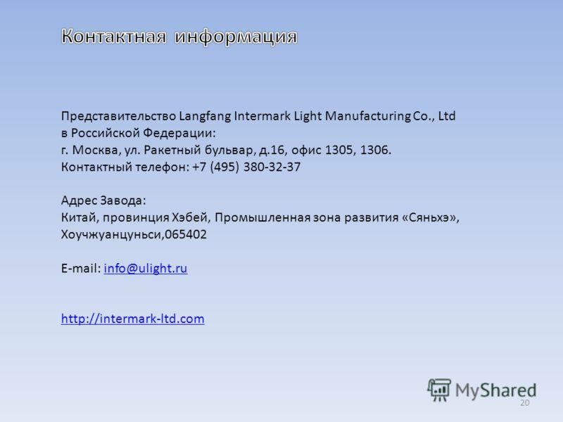 Представительство Langfang Intermark Light Manufacturing Co., Ltd в Российской Федерации: г. Москва, ул. Ракетный бульвар, д.16, офис 1305, 1306. Контактный телефон: +7 (495) 380-32-37 Адрес Завода: Китай, провинция Хэбей, Промышленная зона развития