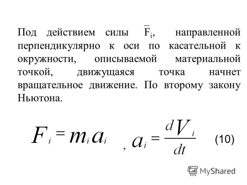 Под действием силы F i, направленной перпендикулярно к оси по касательной к окружности, описываемой материальной точкой, движущаяся точка начнет вращательное движение. По второму закону Ньютона., (10)