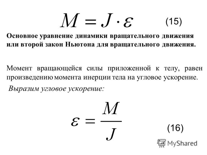 Основное уравнение динамики вращательного движения или второй закон Ньютона для вращательного движения. Момент вращающейся силы приложенной к телу, равен произведению момента инерции тела на угловое ускорение. Выразим угловое ускорение: (15) (16)