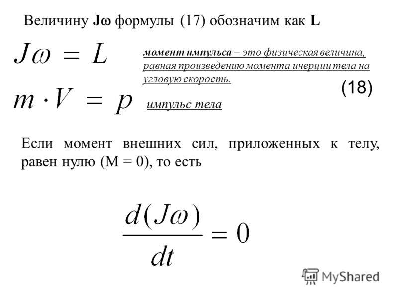 Величину J формулы (17) обозначим как L (18) импульс тела момент импульса – это физическая величина, равная произведению момента инерции тела на угловую скорость. Если момент внешних сил, приложенных к телу, равен нулю (М = 0), то есть