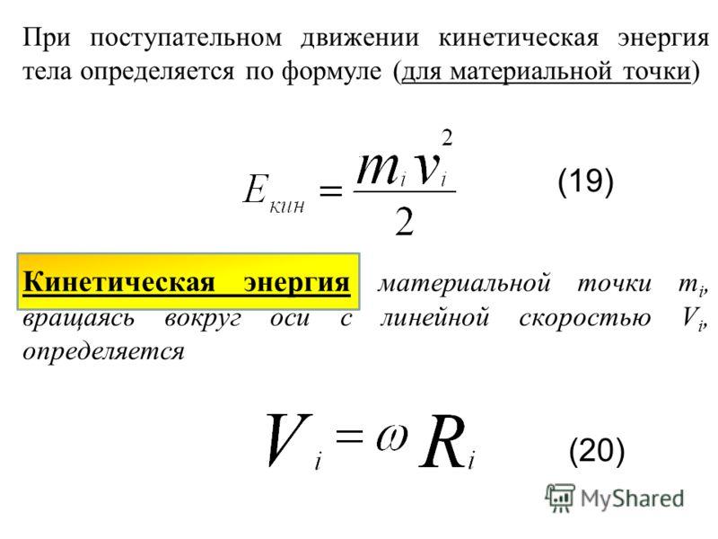 При поступательном движении кинетическая энергия тела определяется по формуле (для материальной точки) Кинетическая энергия материальной точки m i, вращаясь вокруг оси с линейной скоростью V i, определяется (19) (20)