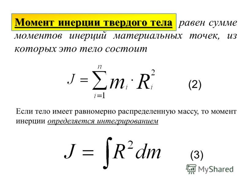 Момент инерции твердого тела Момент инерции твердого тела равен сумме моментов инерций материальных точек, из которых это тело состоит Если тело имеет равномерно распределенную массу, то момент инерции определяется интегрированием (2) (3)