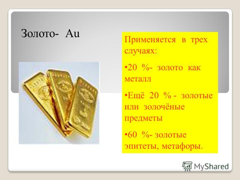 Золото- Au Применяется в трех случаях: 20 %- золото как металл Ещё 20 % - золотые или золочёные предметы 60 %- золотые эпитеты, метафоры.
