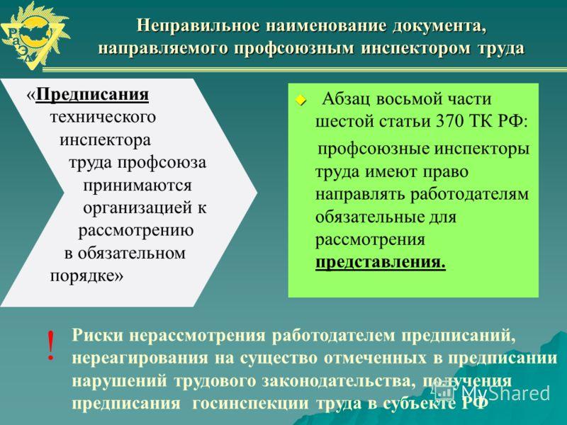 Неправильное наименование документа, направляемого профсоюзным инспектором труда Абзац восьмой части шестой статьи 370 ТК РФ: профсоюзные инспекторы труда имеют право направлять работодателям обязательные для рассмотрения представления. Риски нерассм