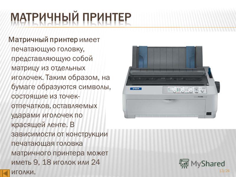 Матричный принтер имеет печатающую головку, представляющую собой матрицу из отдельных иголочек. Таким образом, на бумаге образуются символы, состоящие из точек- отпечатков, оставляемых ударами иголочек по красящей ленте. В зависимости от конструкции