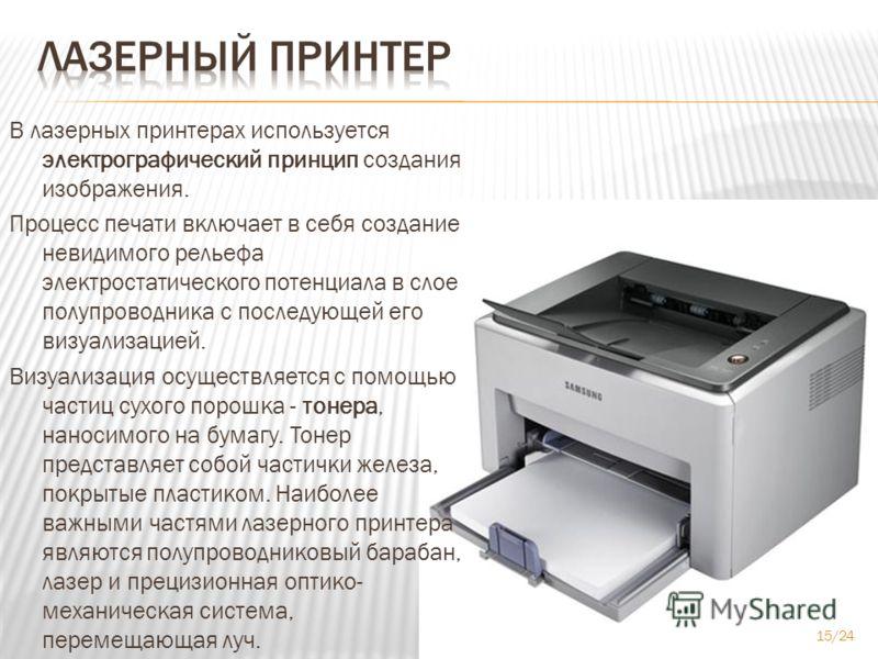 В лазерных принтерах используется электрографический принцип создания изображения. Процесс печати включает в себя создание невидимого рельефа электростатического потенциала в слое полупроводника с последующей его визуализацией. Визуализация осуществл