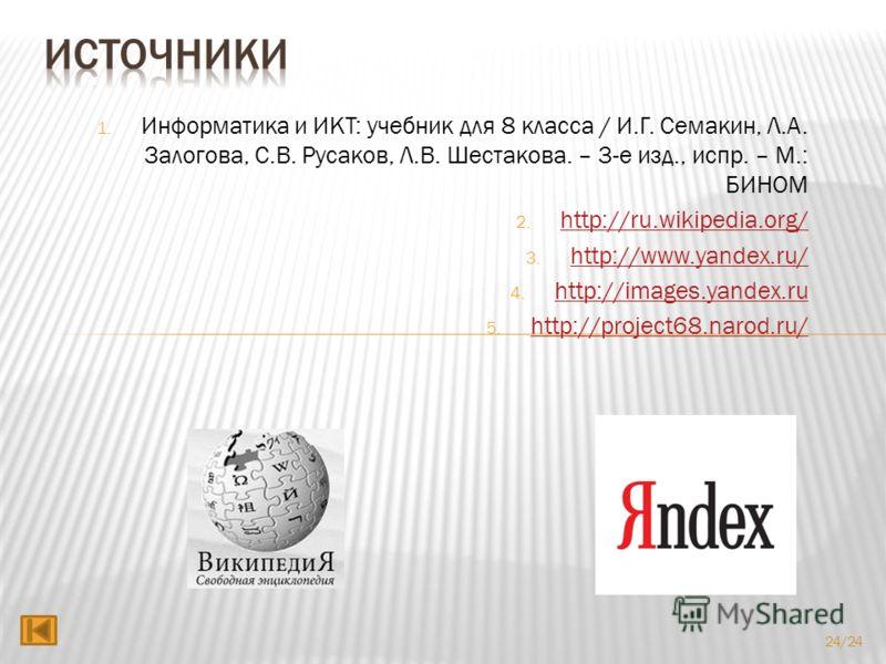 1. Информатика и ИКТ: учебник для 8 класса / И.Г. Семакин, Л.А. Залогова, С.В. Русаков, Л.В. Шестакова. – 3-е изд., испр. – М.: БИНОМ 2. http://ru.wikipedia.org/ http://ru.wikipedia.org/ 3. http://www.yandex.ru/ http://www.yandex.ru/ 4. http://images