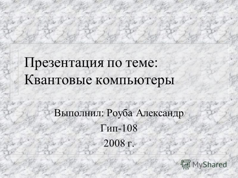 Презентация по теме: Квантовые компьютеры Выполнил: Роуба Александр Гип-108 2008 г.