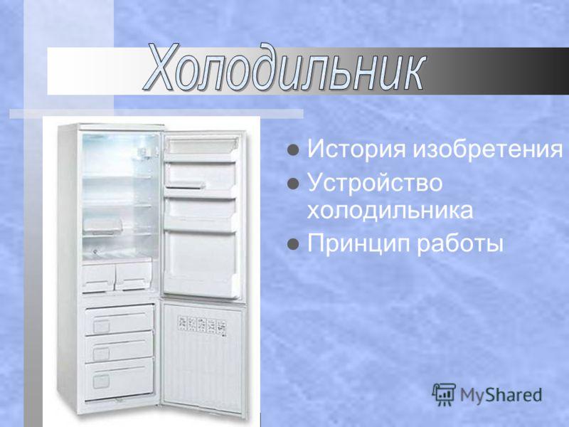 История изобретения Устройство холодильника Принцип работы