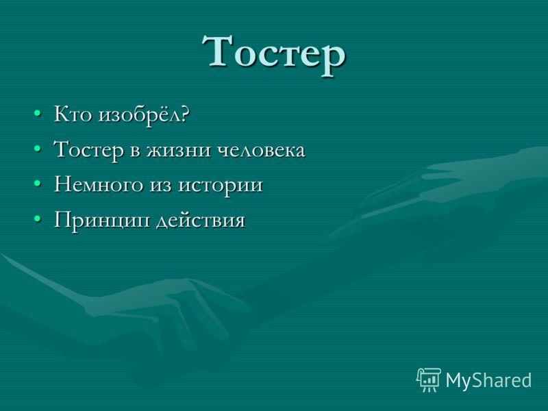 Тостер Кто изобрёл?Кто изобрёл? Тостер в жизни человекаТостер в жизни человека Немного из историиНемного из истории Принцип действияПринцип действия