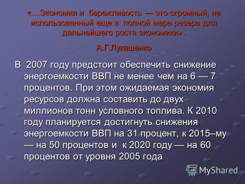 «…Экономия и бережливость это огромный, не использованный еще в полной мере резерв для дальнейшего роста экономики». А.Г.Лукашенко В 2007 году предстоит обеспечить снижение энергоемкости ВВП не менее чем на 6 7 процентов. При этом ожидаемая экономия