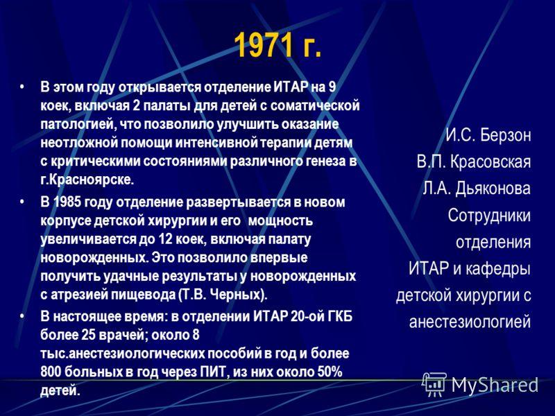 1971 г. В этом году открывается отделение ИТАР на 9 коек, включая 2 палаты для детей с соматической патологией, что позволило улучшить оказание неотложной помощи интенсивной терапии детям с критическими состояниями различного генеза в г.Красноярске.