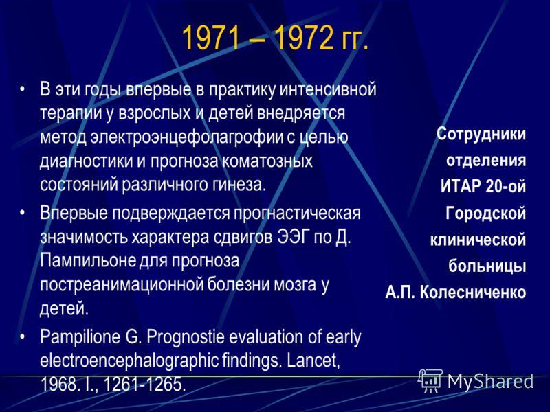 1971 – 1972 гг. В эти годы впервые в практику интенсивной терапии у взрослых и детей внедряется метод электроэнцефолагрофии с целью диагностики и прогноза коматозных состояний различного гинеза. Впервые подверждается прогнастическая значимость характ