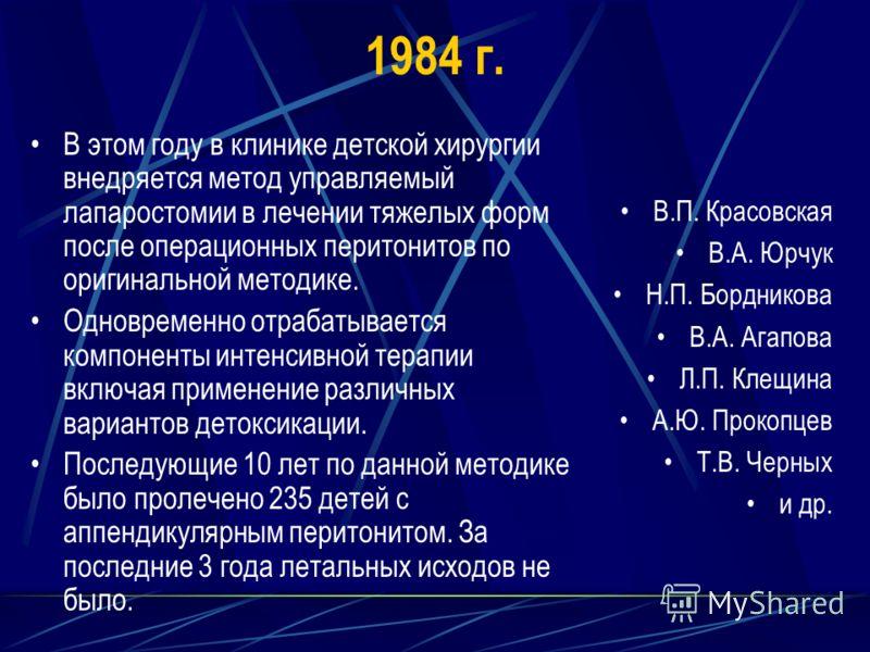 1984 г. В этом году в клинике детской хирургии внедряется метод управляемый лапаростомии в лечении тяжелых форм после операционных перитонитов по оригинальной методике. Одновременно отрабатывается компоненты интенсивной терапии включая применение раз