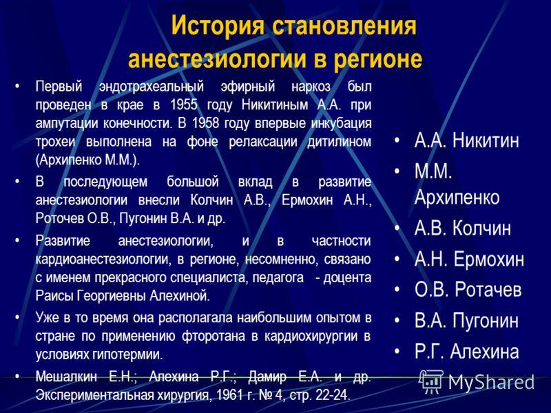 История становления анестезиологии в регионе Первый эндотрахеальный эфирный наркоз был проведен в крае в 1955 году Никитиным А.А. при ампутации конечности. В 1958 году впервые инкубация трохеи выполнена на фоне релаксации дитилином (Архипенко М.М.).
