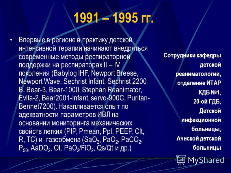 1991 – 1995 гг. Впервые в регионе в практику детской интенсивной терапии начинают внедряться современные методы респираторной поддержки на респираторах II – IV поколения (Babylog IHF, Newport Breese, Newport Wave, Sechrist Infant, Sechrist 2200 B, Be