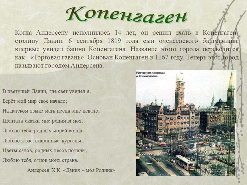 Когда Андерсену исполнилось 14 лет, он решил ехать в Копенгаген- столицу Дании. 6 сентября 1819 года сын оденсенского башмачника впервые увидел башни Копенгагена. Название этого города переводится как «Торговая гавань». Основан Копенгаген в 1167 году