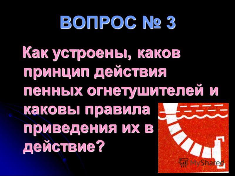 ВОПРОС 3 Как устроены, каков принцип действия пенных огнетушителей и каковы правила приведения их в действие?