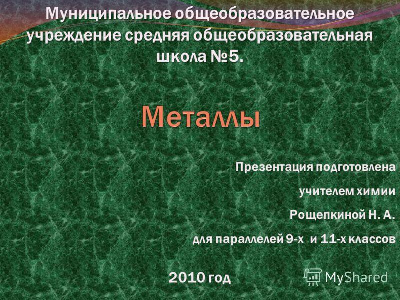 Муниципальное общеобразовательное учреждение средняя общеобразовательная школа 5. 2010 год Презентация подготовлена учителем химии Рощепкиной Н. А. для параллелей 9-х и 11-х классов