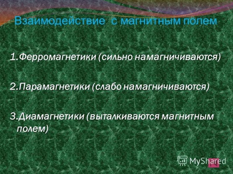 Взаимодействие с магнитным полем 1.Ферромагнетики (сильно намагничиваются) 2.Парамагнетики (слабо намагничиваются) 3.Диамагнетики (выталкиваются магнитным полем)