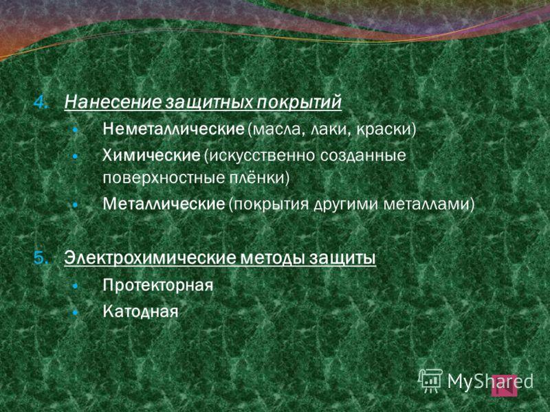 4. Нанесение защитных покрытий Неметаллические (масла, лаки, краски) Химические (искусственно созданные поверхностные плёнки) Металлические (покрытия другими металлами) 5. Электрохимические методы защиты Протекторная Катодная