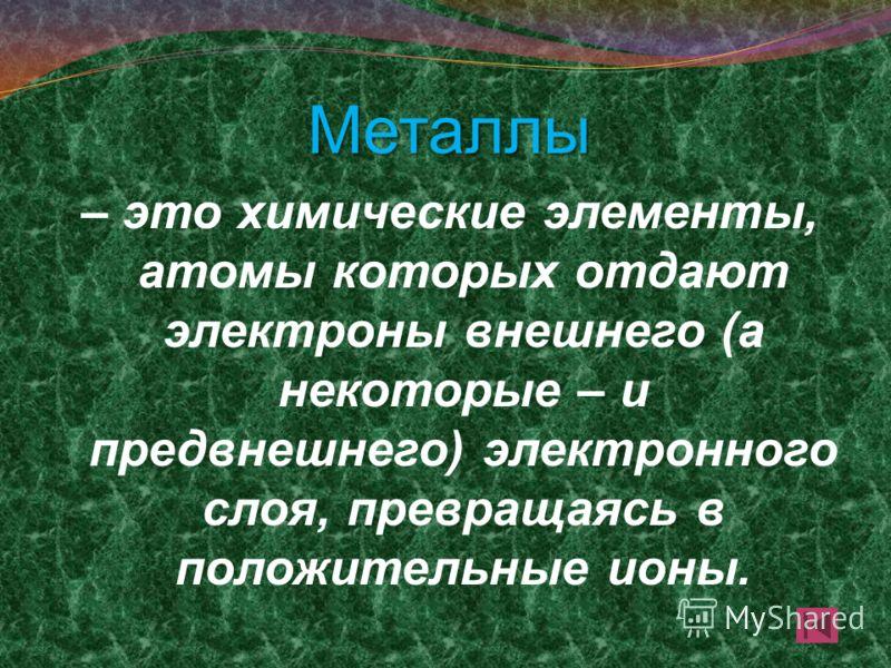 Металлы – это химические элементы, атомы которых отдают электроны внешнего (а некоторые – и предвнешнего) электронного слоя, превращаясь в положительные ионы.