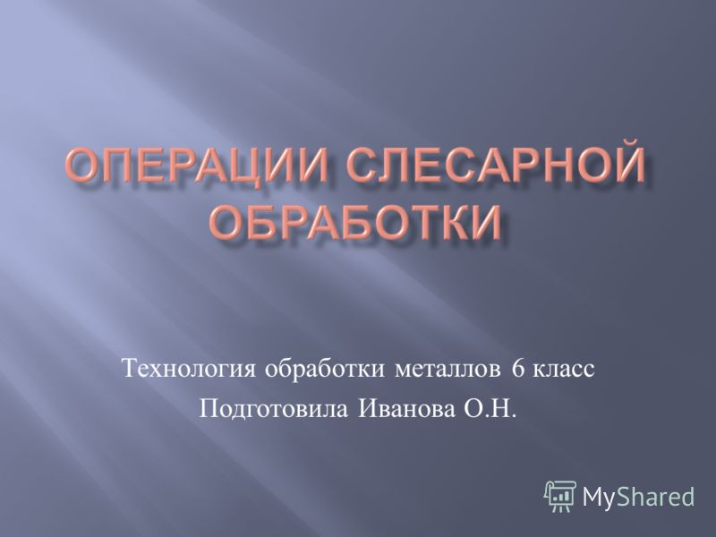 Технология обработки металлов 6 класс Подготовила Иванова О. Н.