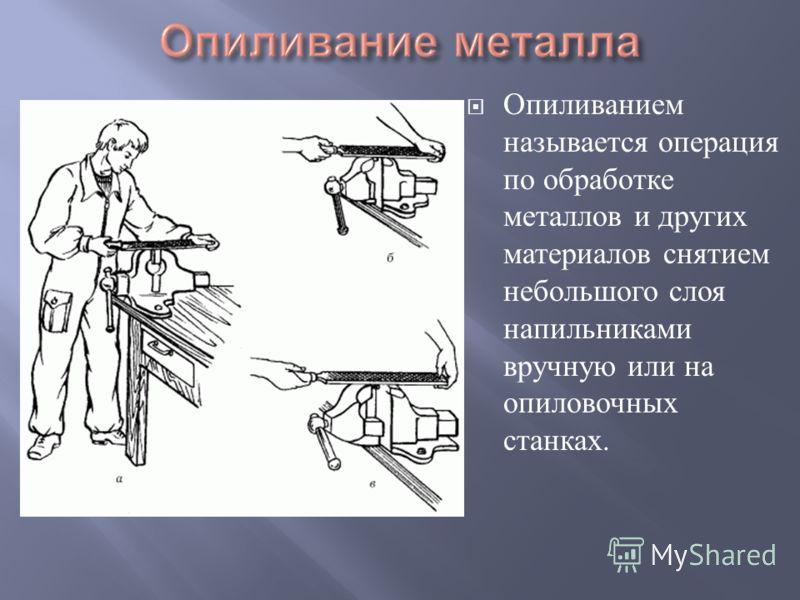 Опиливанием называется операция по обработке металлов и других материалов снятием небольшого слоя напильниками вручную или на опиловочных станках.