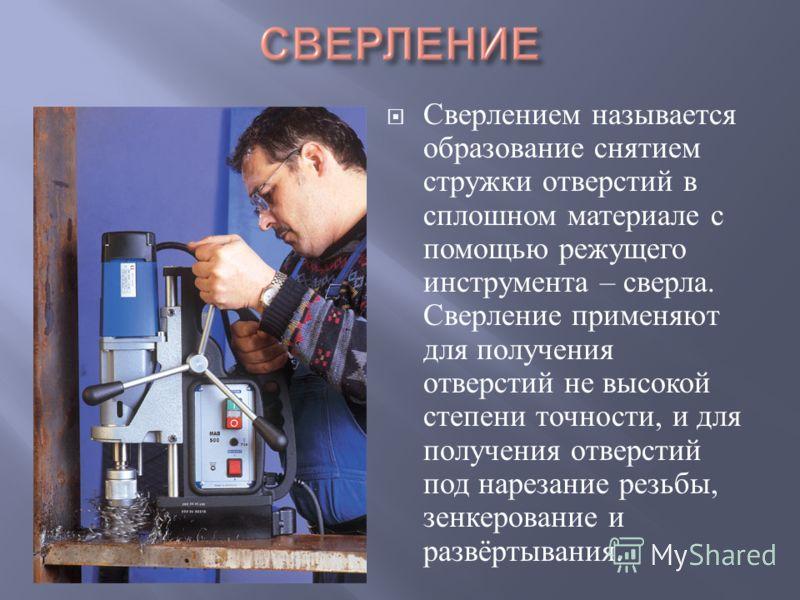 Сверлением называется образование снятием стружки отверстий в сплошном материале с помощью режущего инструмента – сверла. Сверление применяют для получения отверстий не высокой степени точности, и для получения отверстий под нарезание резьбы, зенкеро