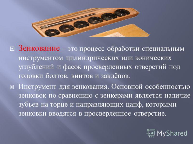 Зенкование – это процесс обработки специальным инструментом цилиндрических или конических углублений и фасок просверленных отверстий под головки болтов, винтов и заклёпок. Инструмент для зенкования. Основной особенностью зенковок по сравнению с зенке
