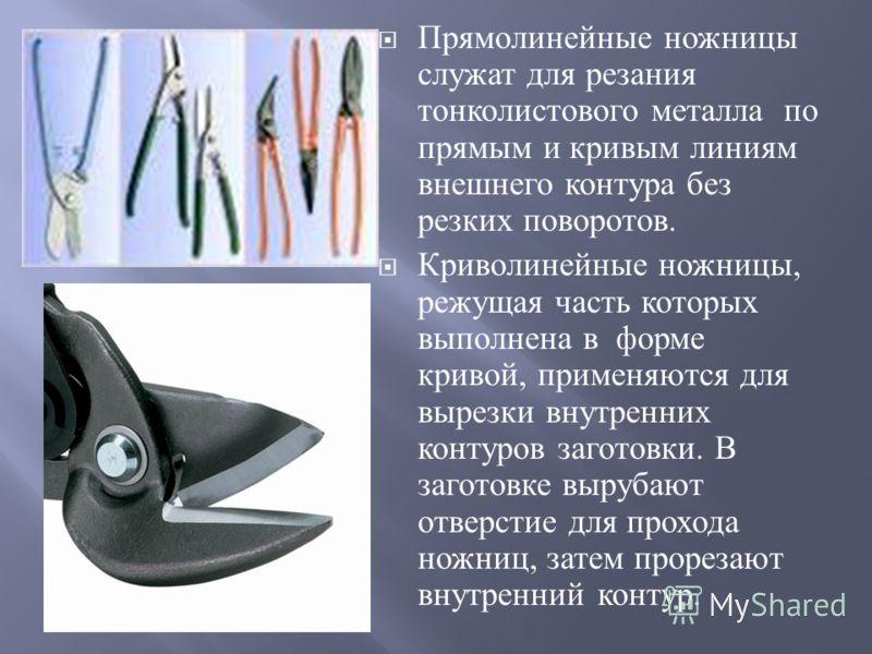 Прямолинейные ножницы служат для резания тонколистового металла по прямым и кривым линиям внешнего контура без резких поворотов. Криволинейные ножницы, режущая часть которых выполнена в форме кривой, применяются для вырезки внутренних контуров загото