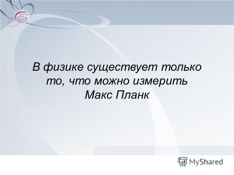 В физике существует только то, что можно измерить Макс Планк